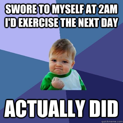 Swore to myself at 2am I'd exercise the next day Actually did - Swore to myself at 2am I'd exercise the next day Actually did  Success Kid