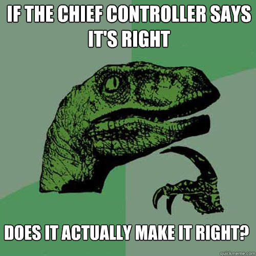 If the chief controller says it's right Does it actually make it right?  Philosoraptor