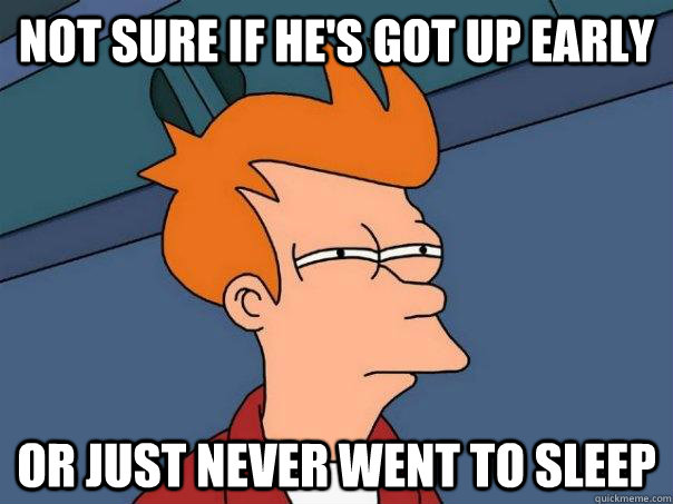not sure if he's got up early or just never went to sleep - not sure if he's got up early or just never went to sleep  Futurama Fry