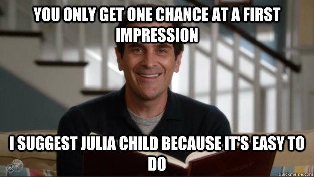 you only get one chance at a first impression i suggest julia child because it's easy to do