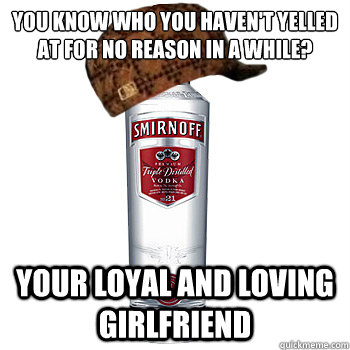 You know who you haven't yelled at for no reason in a while? Your loyal and loving girlfriend  - You know who you haven't yelled at for no reason in a while? Your loyal and loving girlfriend   Scumbag Alcohol