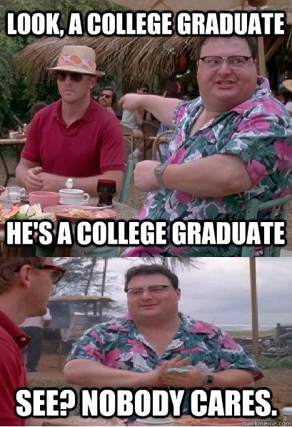 Look, a college graduate He's a college graduate See? nobody cares. - Look, a college graduate He's a college graduate See? nobody cares.  Nobody Cares