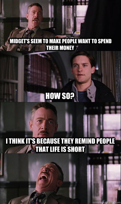 Midget's seem to make people want to spend their money How so? I think it's because they remind people that life is short   JJ Jameson