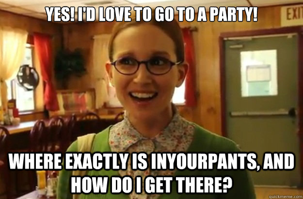 yes! I'd love to go to a party! where exactly is inyourpants, and how do I get there? - yes! I'd love to go to a party! where exactly is inyourpants, and how do I get there?  Sexually Oblivious Female