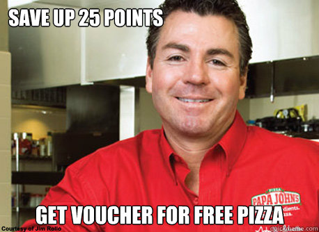 Save up 25 points Get voucher for free pizza - Save up 25 points Get voucher for free pizza  Scumbag John Schnatter