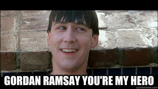 Gordan Ramsay You're my hero