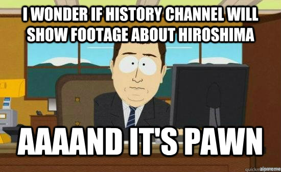I wonder if History Channel will show footage about Hiroshima  AAAAND It's Pawn - I wonder if History Channel will show footage about Hiroshima  AAAAND It's Pawn  aaaand its gone