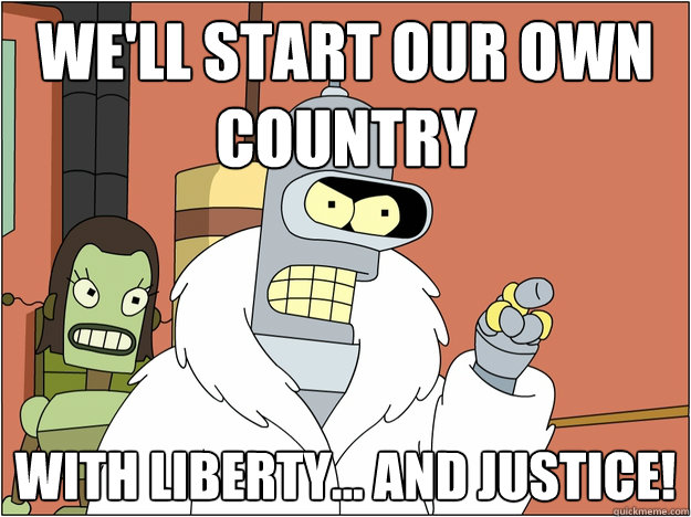We'll start our own country With liberty... and justice!  - We'll start our own country With liberty... and justice!   Bender - start my own