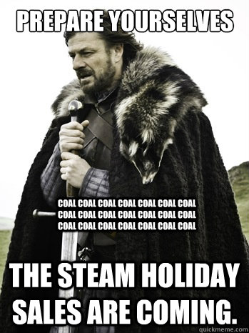Prepare yourselves THE STEAM HOLIDAY SALES ARE COMING. coal coal coal coal coal coal coal coal coal coal coal coal coal coal coal coal coal coal coal coal coal  Prepare Yourself