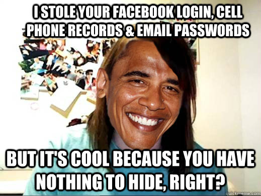 I stole your facebook login, cell phone records & email passwords But it's cool because you have nothing to hide, right?
