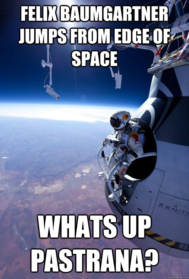 FELIX BAUMGARTNER JUMPS FROM EDGE OF SPACE WHATS UP PASTRANA?