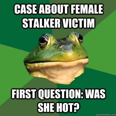case about female stalker victim First question: was she hot? - case about female stalker victim First question: was she hot?  Foul Bachelor Frog