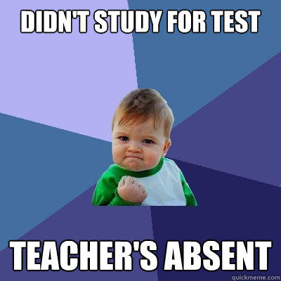 Didn't study for test Teacher's absent  - Didn't study for test Teacher's absent   Success Kid