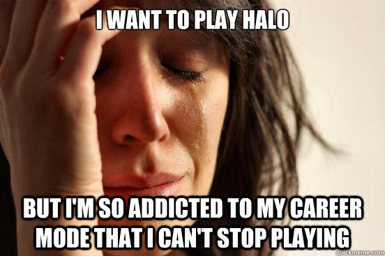 I want to play Halo  But I'm so addicted to my career mode that I can't stop playing - I want to play Halo  But I'm so addicted to my career mode that I can't stop playing  First World Problems