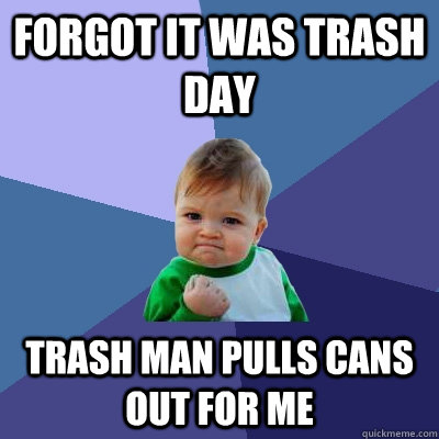 Forgot it was trash day trash man pulls cans out for me - Forgot it was trash day trash man pulls cans out for me  Success Kid