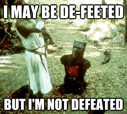 I May Be De Feeted But I M Not Defeated Black Knight Quickmeme