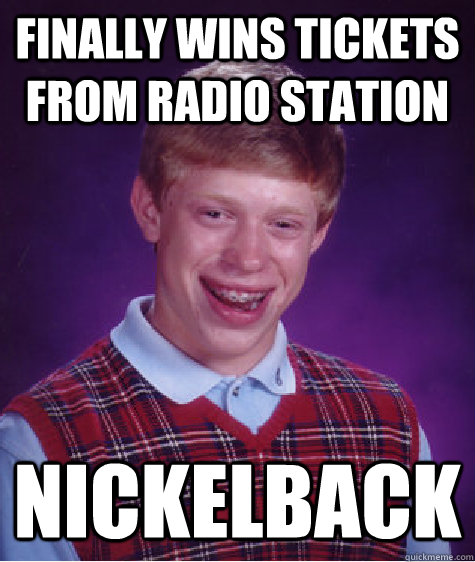 Finally wins tickets from radio station nickelback - Finally wins tickets from radio station nickelback  Bad Luck Brian