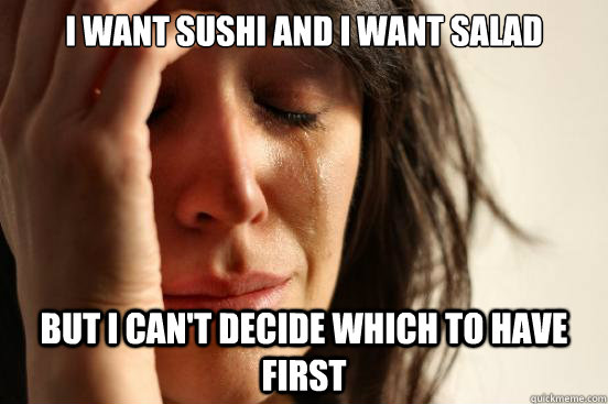 I want sushi and I want salad but I can't decide which to have first - I want sushi and I want salad but I can't decide which to have first  First World Problems