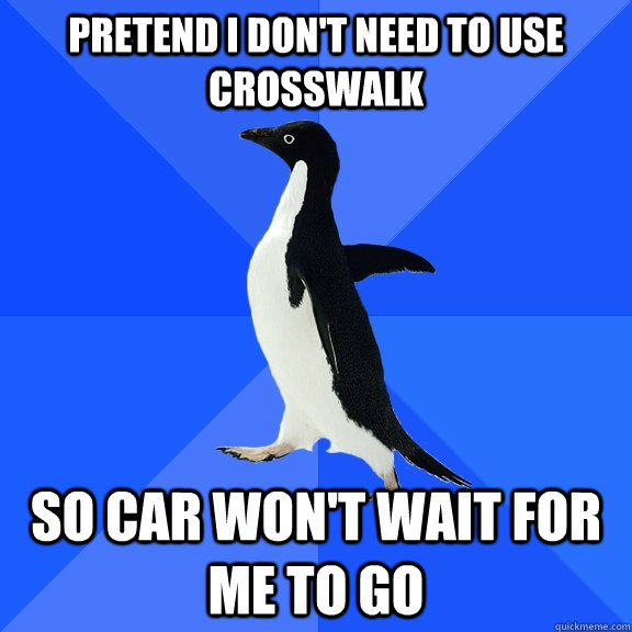 Pretend I don't need to use crosswalk So car won't wait for me to go - Pretend I don't need to use crosswalk So car won't wait for me to go  Socially Awkward Penguin