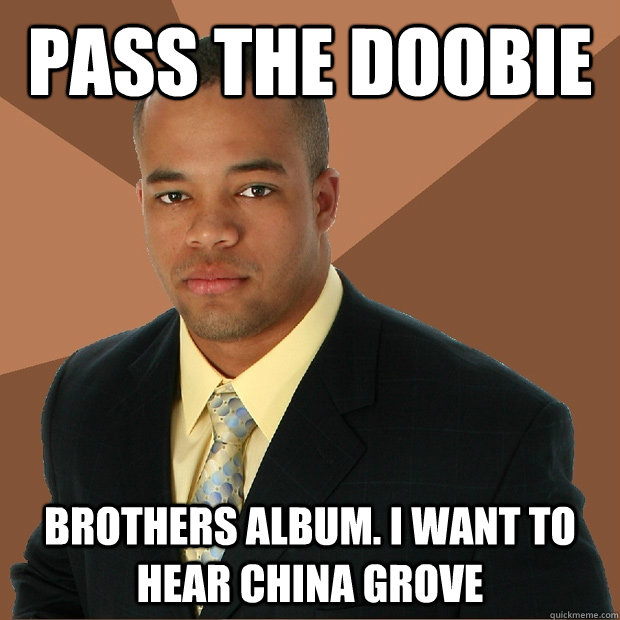 pass the doobie brothers album. i want to hear china grove - pass the doobie brothers album. i want to hear china grove  Successful Black Man