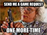 Send me a game request  ONE MORE TIME   Madea