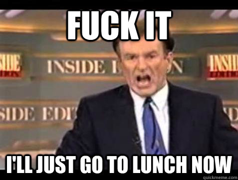 Fuck it i'll just go to lunch now  - Fuck it i'll just go to lunch now   Bill OReilly Fuck It