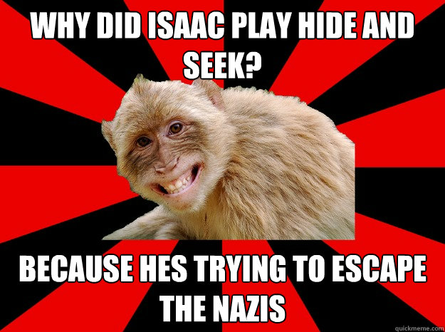 why did isaac play hide and seek? because hes trying to escape the nazis - why did isaac play hide and seek? because hes trying to escape the nazis  Morbid Monkey