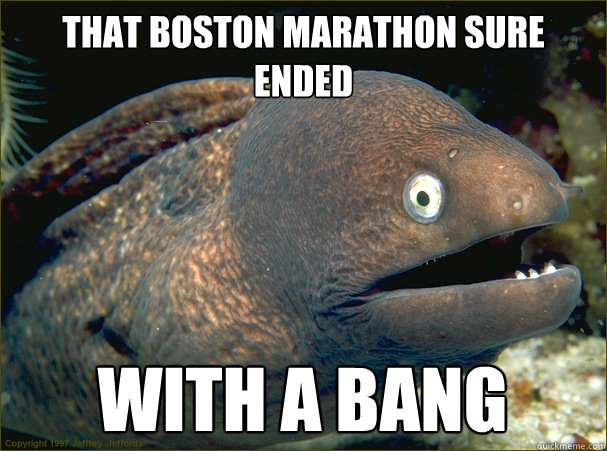 That boston marathon sure ended with a bang - That boston marathon sure ended with a bang  Bad Joke Eel
