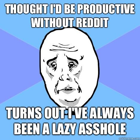 Thought I'd be productive without reddit turns out I've always been a lazy asshole  Okay Guy