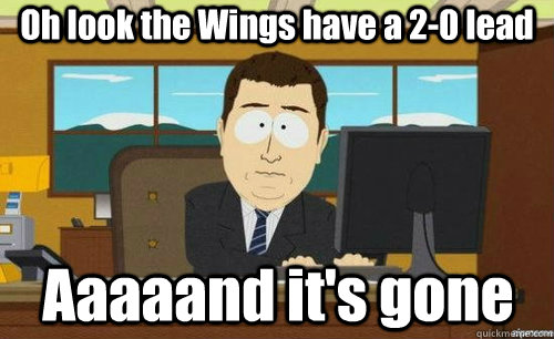 Oh look the Wings have a 2-0 lead Aaaaand it's gone - Oh look the Wings have a 2-0 lead Aaaaand it's gone  aaaand its gone