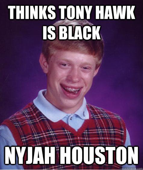 Thinks Tony Hawk Is Black Nyjah Houston - Thinks Tony Hawk Is Black Nyjah Houston  Bad Luck Brian