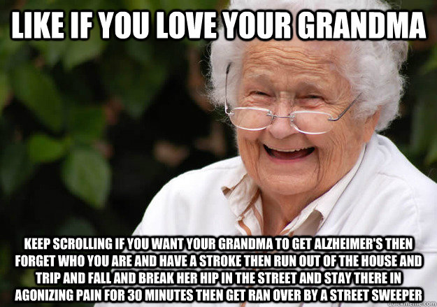 Like if you love your grandma Keep scrolling if you want your grandma to get alzheimer's then forget who you are and have a stroke then run out of the house and trip and fall and break her hip in the street and stay there in agonizing pain for 30 minutes