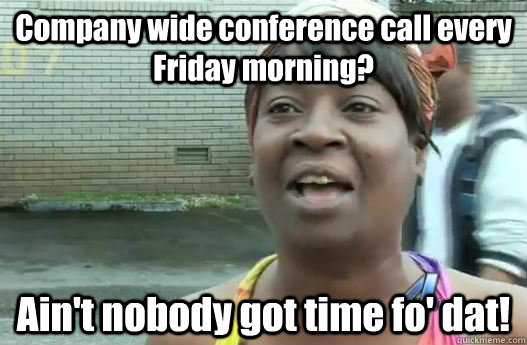 Funny Friday Morning Meme : Company wide conference call every friday morning ain t nobody