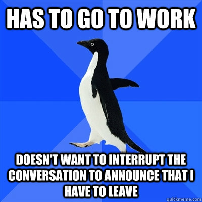 Has to go to work doesn't want to interrupt the conversation to announce that i have to leave - Has to go to work doesn't want to interrupt the conversation to announce that i have to leave  I was almost late today
