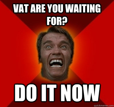 VAT ARE YOU WAITING FOR? DO IT NOW