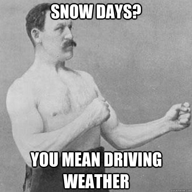 Snow days? you mean driving weather - Snow days? you mean driving weather  overly manly man