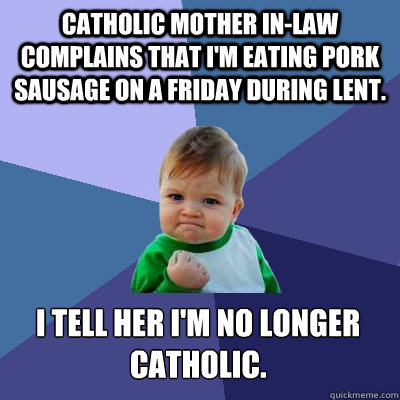 Catholic Mother in-law complains that I'm eating pork sausage on a Friday during lent. I tell her I'm no longer catholic. - Catholic Mother in-law complains that I'm eating pork sausage on a Friday during lent. I tell her I'm no longer catholic.  Success Kid