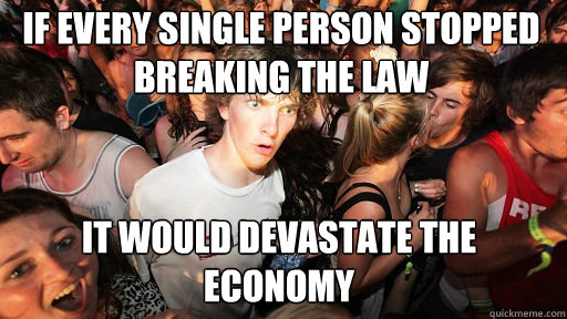 If every single person stopped breaking the law It would devastate the economy - If every single person stopped breaking the law It would devastate the economy  Sudden Clarity Clarence