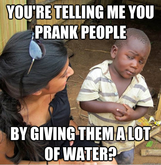 You're telling me you prank people by giving them a lot of water? - You're telling me you prank people by giving them a lot of water?  Skeptical Third World Kid