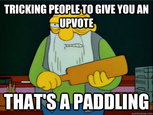 Tricking people to give you an upvote That's a paddling
