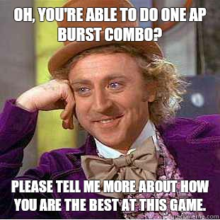 Oh, you're able to do one AP burst combo? Please tell me more about how you are the best at this game. - Oh, you're able to do one AP burst combo? Please tell me more about how you are the best at this game.  Condescending Wonka