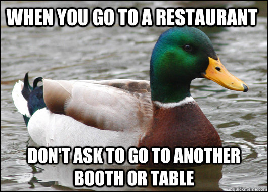 When you go to a restaurant Don't ask to go to another booth or table - When you go to a restaurant Don't ask to go to another booth or table  Actual Advice Mallard