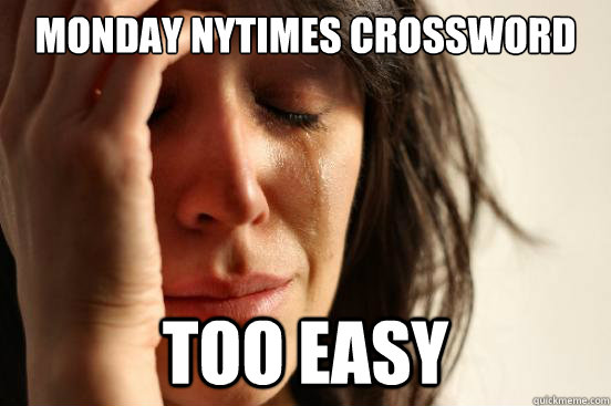 Monday NYTimes Crossword Too Easy - Monday NYTimes Crossword Too Easy  First World Problems