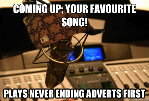 coming up; your favourite song! plays never ending adverts first - coming up; your favourite song! plays never ending adverts first  scumbag radio station