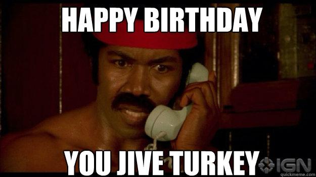 53868a47e5c818d307f02b50da71d448cfb1758167a0a8e595a23238b8c90c20 happy birthday you jive turkey misc quickmeme