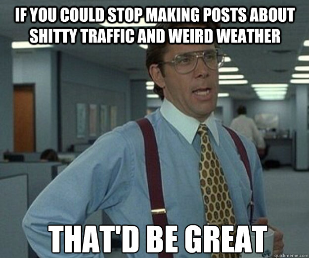 if you could stop making posts about shitty traffic and weird weather THAT'd BE GREAT - if you could stop making posts about shitty traffic and weird weather THAT'd BE GREAT  that would be great
