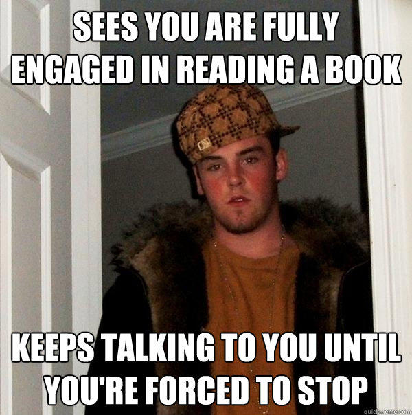Sees you are fully engaged in reading a book keeps talking to you until you're forced to stop - Sees you are fully engaged in reading a book keeps talking to you until you're forced to stop  Scumbag Steve