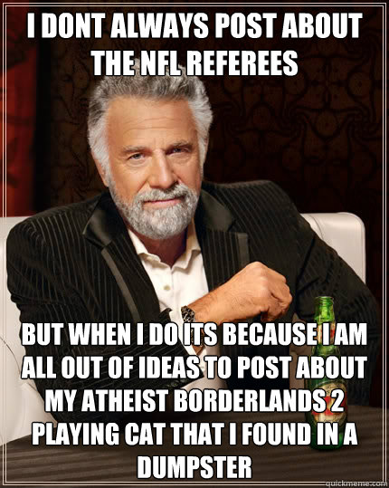 i dont always post about the NFL Referees but when i do its because I am all out of ideas to post about my atheist Borderlands 2 playing cat that I found in a dumpster - i dont always post about the NFL Referees but when i do its because I am all out of ideas to post about my atheist Borderlands 2 playing cat that I found in a dumpster  The Most Interesting Man In The World