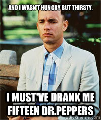 And I wasn't hungry but thirsty, I must've drank me fifteen Dr.Peppers  Forrest Gump