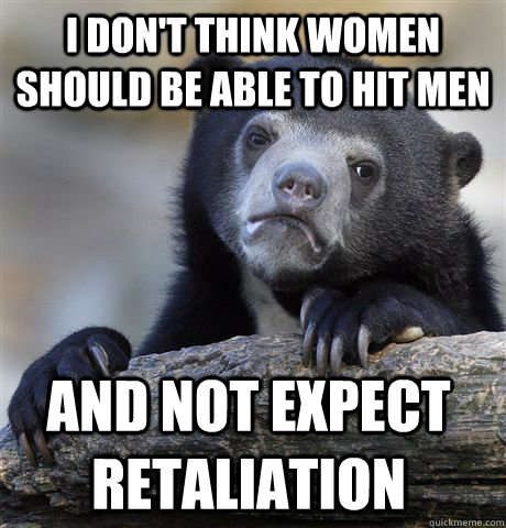 I don't think women should be able to hit men and not expect retaliation   - I don't think women should be able to hit men and not expect retaliation    Confession Bear